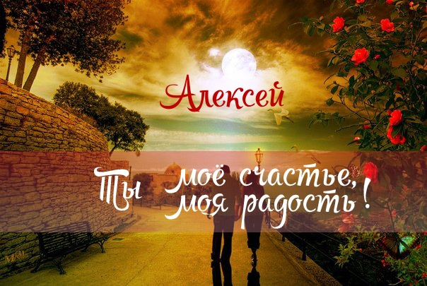Алексей, ты мое счастье, ты моя радость!
